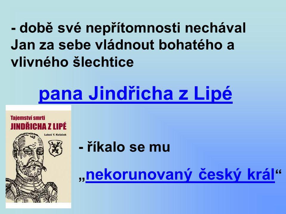 """- době své nepřítomnosti nechával Jan za sebe vládnout bohatého a vlivného šlechtice pana Jindřicha z Lipé - říkalo se mu """" nekorunovaný český král """""""
