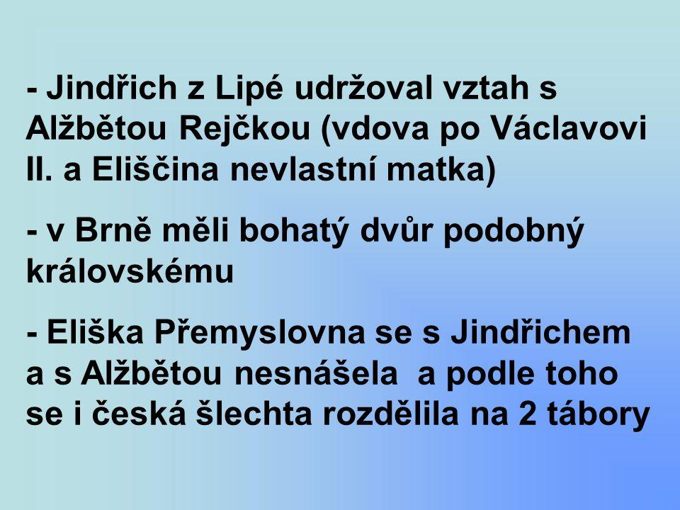 - Jindřich z Lipé udržoval vztah s Alžbětou Rejčkou (vdova po Václavovi II. a Eliščina nevlastní matka) - v Brně měli bohatý dvůr podobný královskému