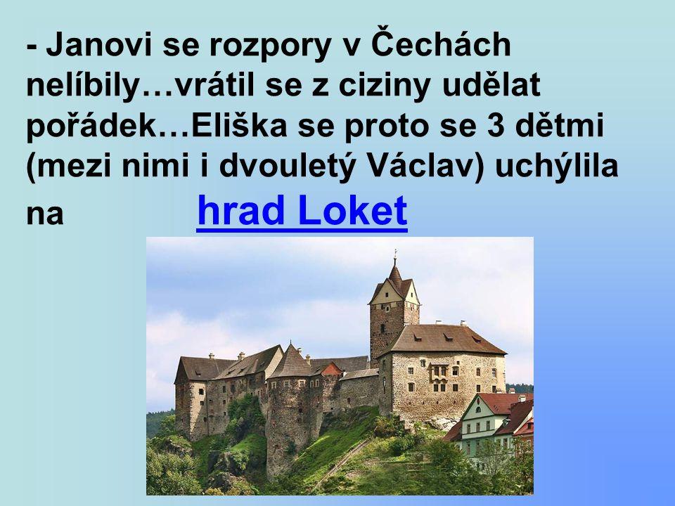 - Janovi se rozpory v Čechách nelíbily…vrátil se z ciziny udělat pořádek…Eliška se proto se 3 dětmi (mezi nimi i dvouletý Václav) uchýlila na hrad Loket