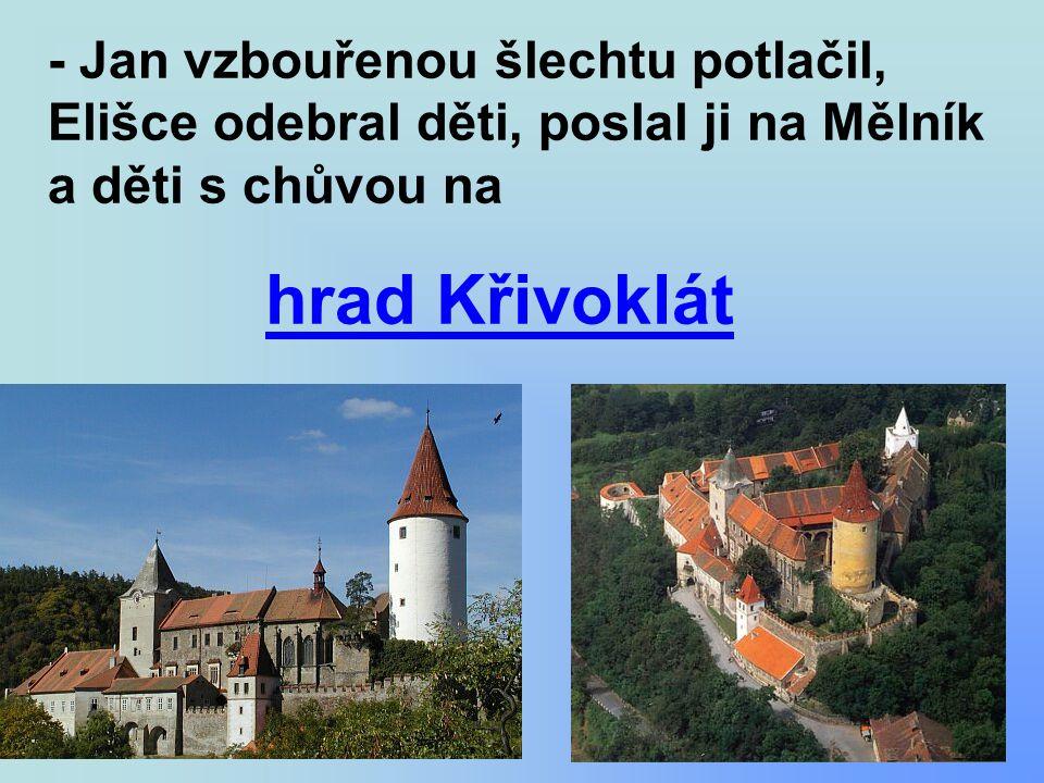 - Jan vzbouřenou šlechtu potlačil, Elišce odebral děti, poslal ji na Mělník a děti s chůvou na hrad Křivoklát