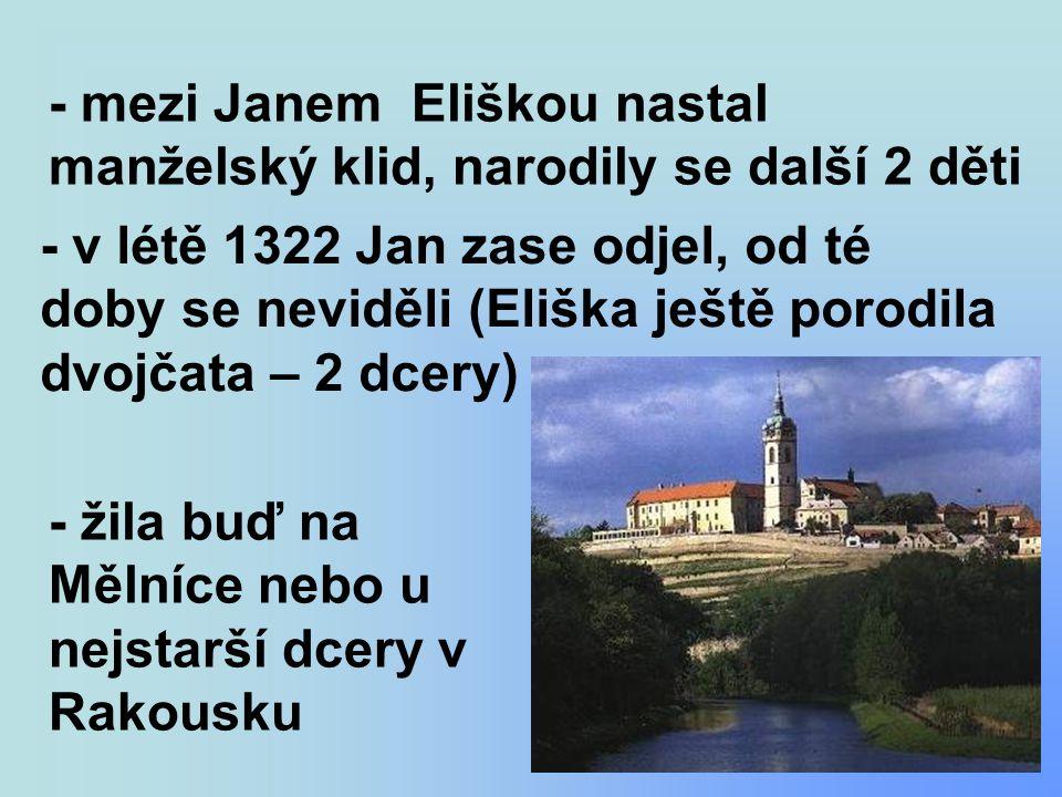 - mezi Janem Eliškou nastal manželský klid, narodily se další 2 děti - v létě 1322 Jan zase odjel, od té doby se neviděli (Eliška ještě porodila dvojčata – 2 dcery) - žila buď na Mělníce nebo u nejstarší dcery v Rakousku