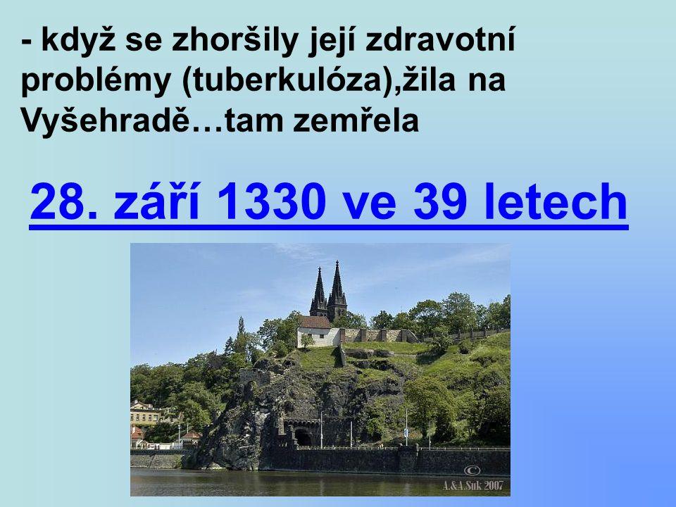 - když se zhoršily její zdravotní problémy (tuberkulóza),žila na Vyšehradě…tam zemřela 28. září 1330 ve 39 letech