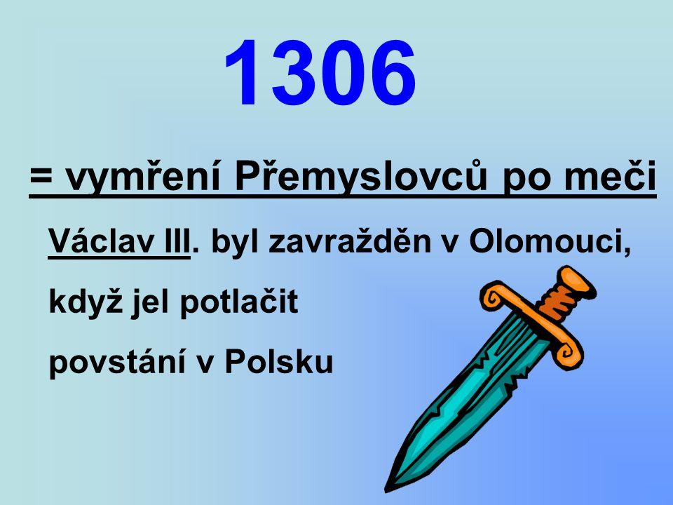 1306 = vymření Přemyslovců po meči Václav III.