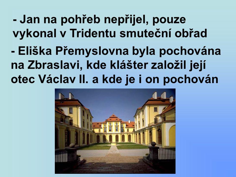 - Jan na pohřeb nepřijel, pouze vykonal v Tridentu smuteční obřad - Eliška Přemyslovna byla pochována na Zbraslavi, kde klášter založil její otec Václ