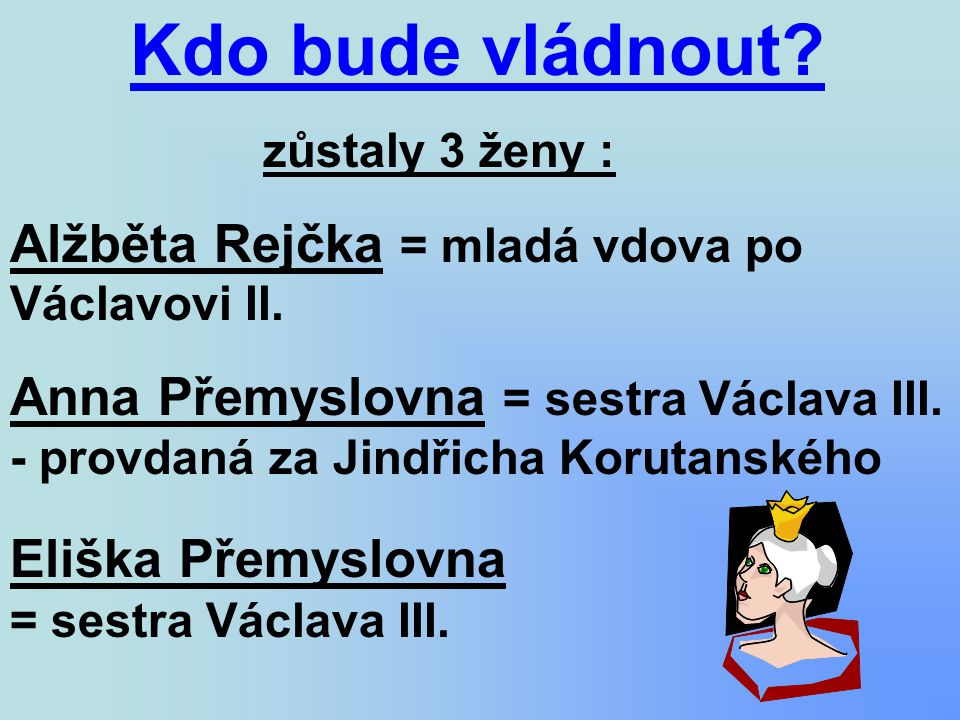 Kdo bude vládnout? zůstaly 3 ženy : Alžběta Rejčka = mladá vdova po Václavovi II. Anna Přemyslovna = sestra Václava III. - provdaná za Jindřicha Korut