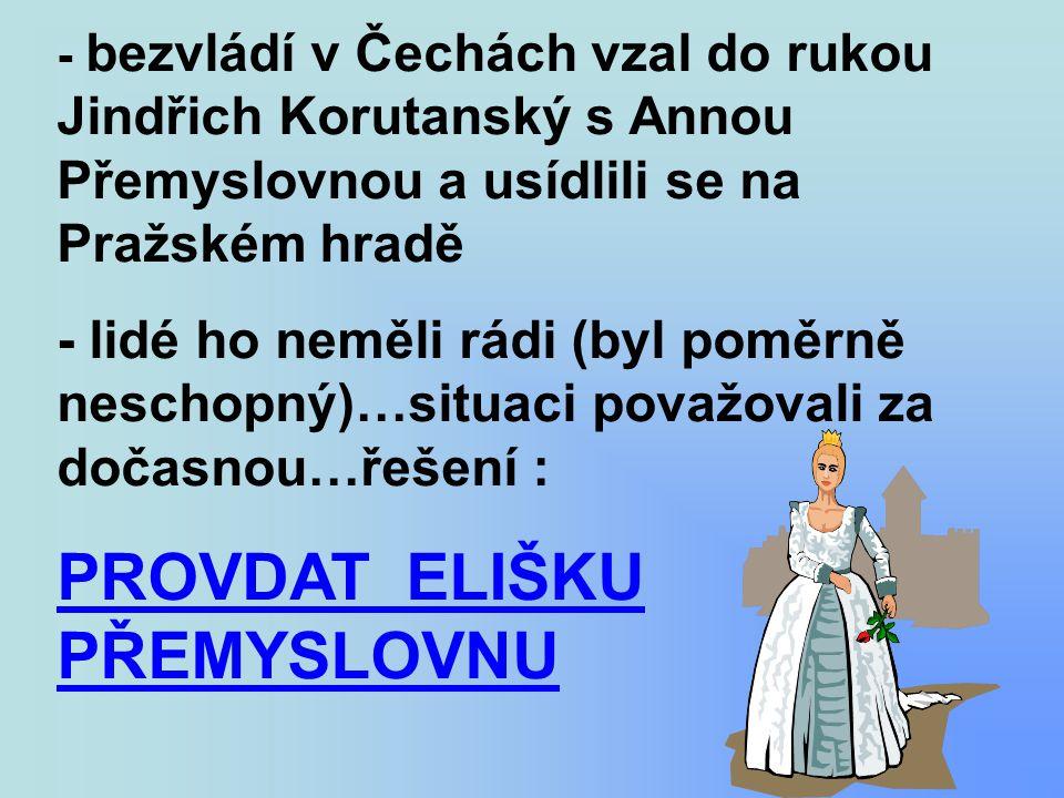 - bezvládí v Čechách vzal do rukou Jindřich Korutanský s Annou Přemyslovnou a usídlili se na Pražském hradě - lidé ho neměli rádi (byl poměrně neschop