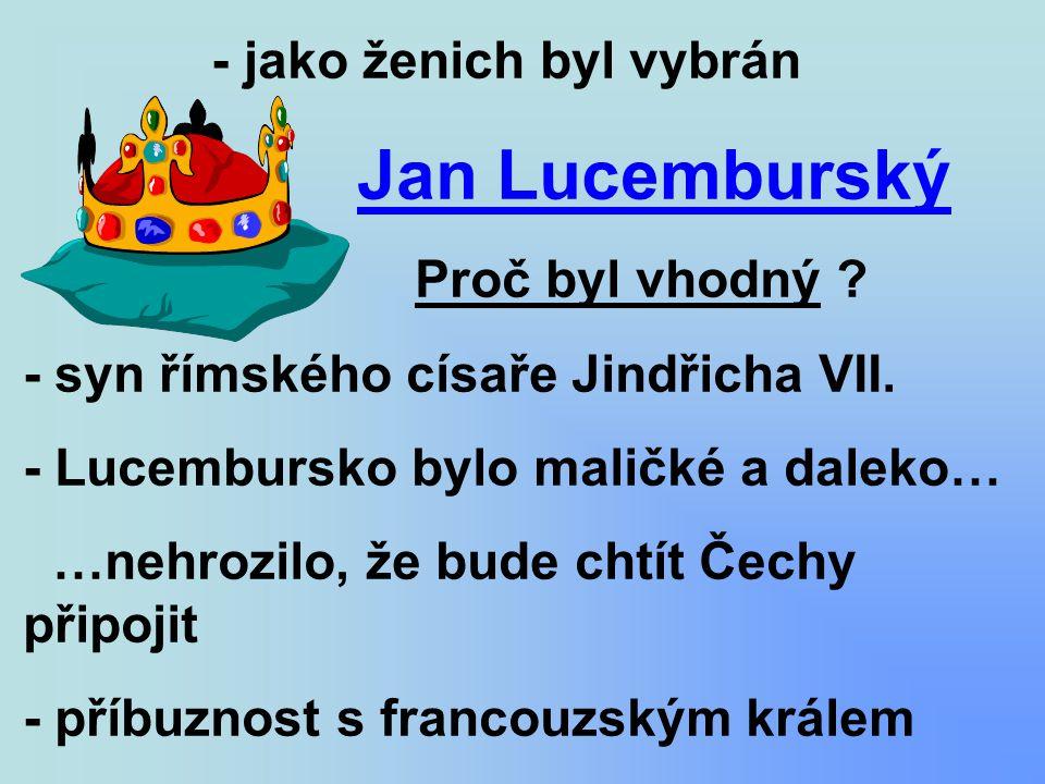 - jako ženich byl vybrán Jan Lucemburský Proč byl vhodný ? - syn římského císaře Jindřicha VII. - Lucembursko bylo maličké a daleko… …nehrozilo, že bu