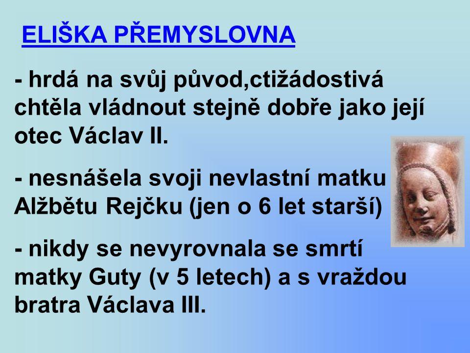 ELIŠKA PŘEMYSLOVNA - hrdá na svůj původ,ctižádostivá chtěla vládnout stejně dobře jako její otec Václav II.