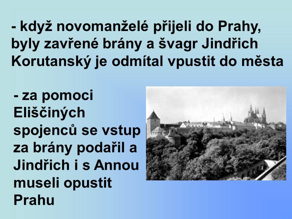 - když novomanželé přijeli do Prahy, byly zavřené brány a švagr Jindřich Korutanský je odmítal vpustit do města - za pomoci Eliščiných spojenců se vstup za brány podařil a Jindřich i s Annou museli opustit Prahu