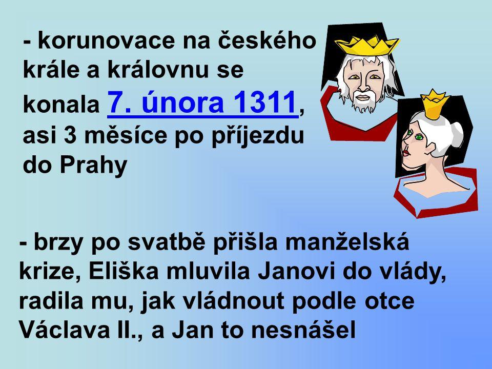 - korunovace na českého krále a královnu se konala 7. února 1311, asi 3 měsíce po příjezdu do Prahy - brzy po svatbě přišla manželská krize, Eliška ml