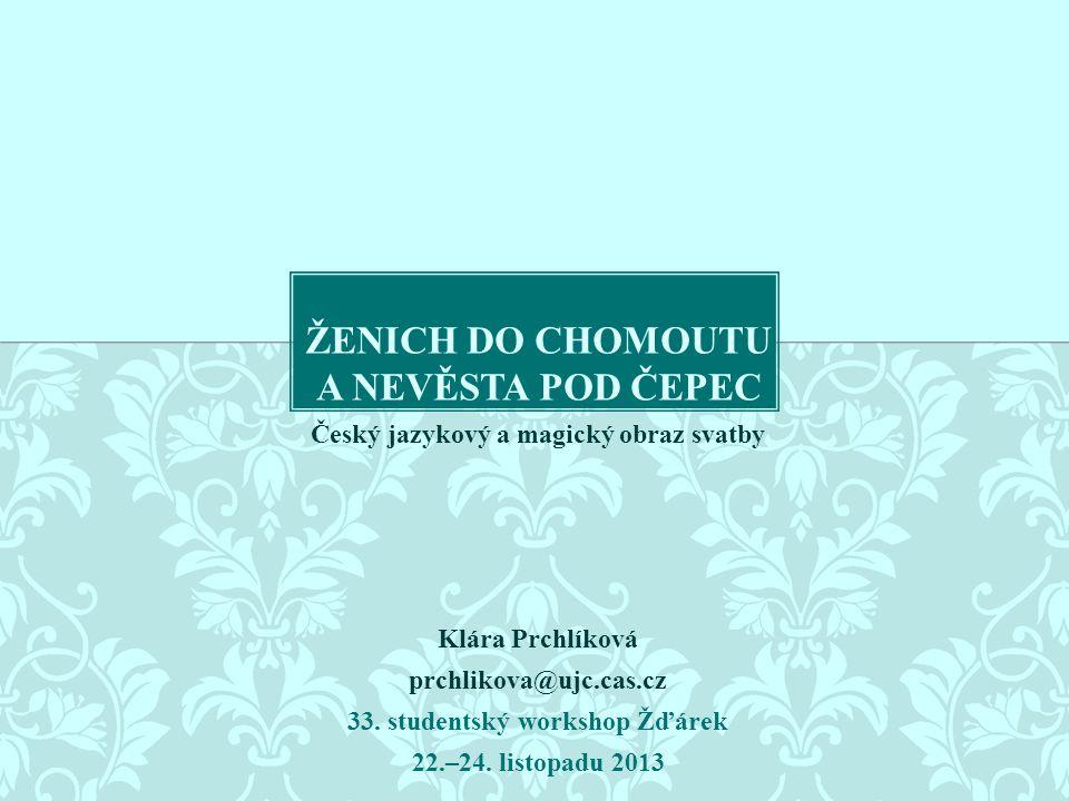 Český jazykový a magický obraz svatby Klára Prchlíková prchlikova@ujc.cas.cz 33. studentský workshop Žďárek 22.–24. listopadu 2013