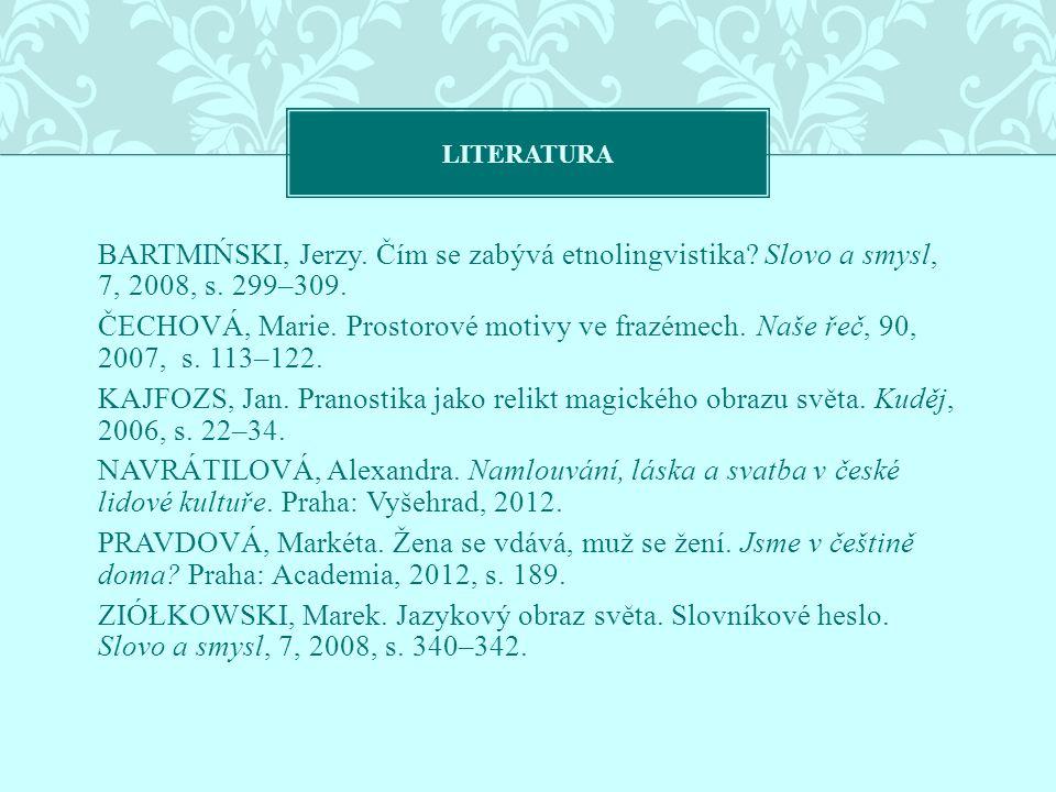 BARTMIŃSKI, Jerzy. Čím se zabývá etnolingvistika? Slovo a smysl, 7, 2008, s. 299–309. ČECHOVÁ, Marie. Prostorové motivy ve frazémech. Naše řeč, 90, 20