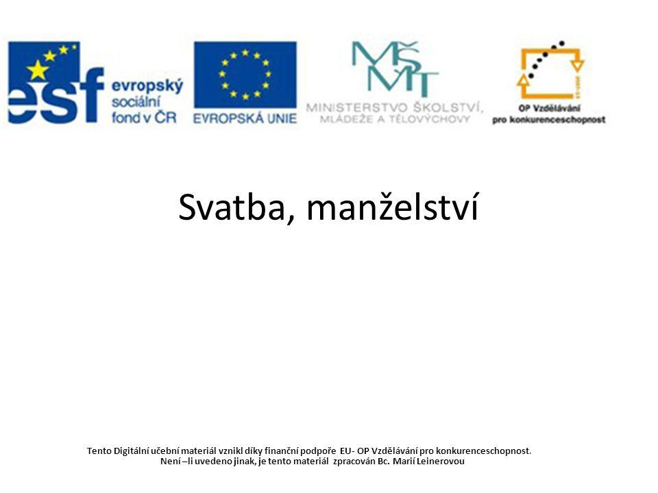Svatba, manželství Tento Digitální učební materiál vznikl díky finanční podpoře EU- OP Vzdělávání pro konkurenceschopnost. Není –li uvedeno jinak, je