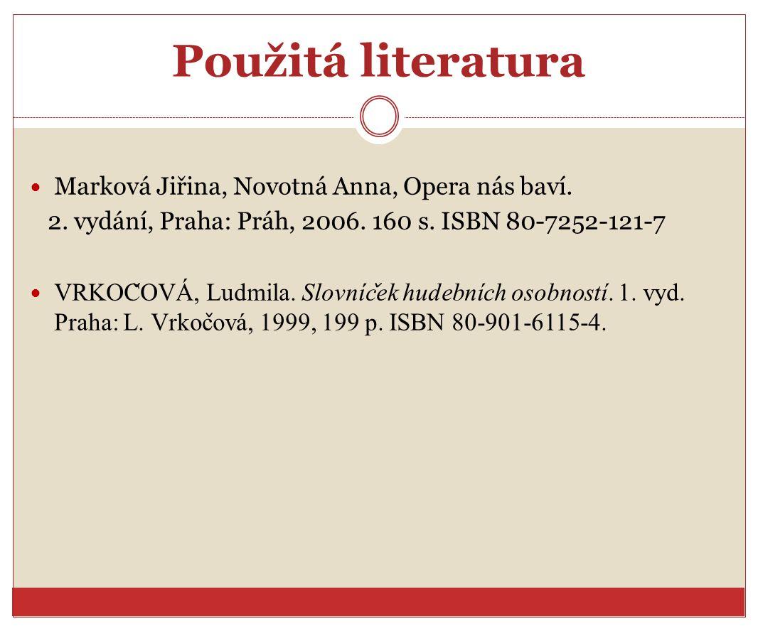 Použitá literatura Marková Jiřina, Novotná Anna, Opera nás baví. 2. vydání, Praha: Práh, 2006. 160 s. ISBN 80-7252-121-7 VRKOC ̌ OVA, Ludmila. Slovnic