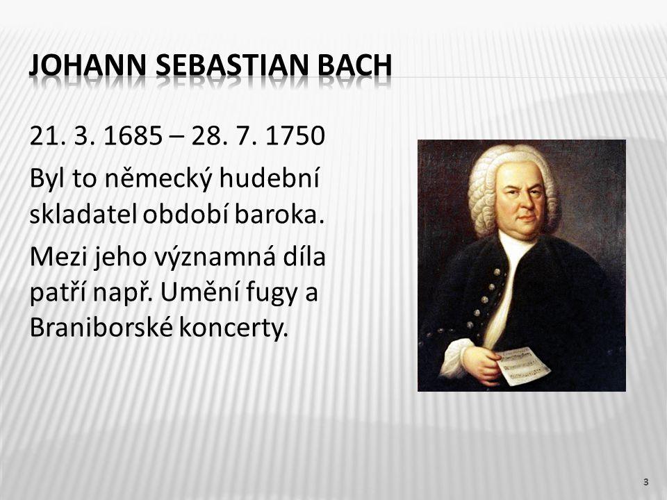 21. 3. 1685 – 28. 7. 1750 Byl to německý hudební skladatel období baroka. Mezi jeho významná díla patří např. Umění fugy a Braniborské koncerty. 3