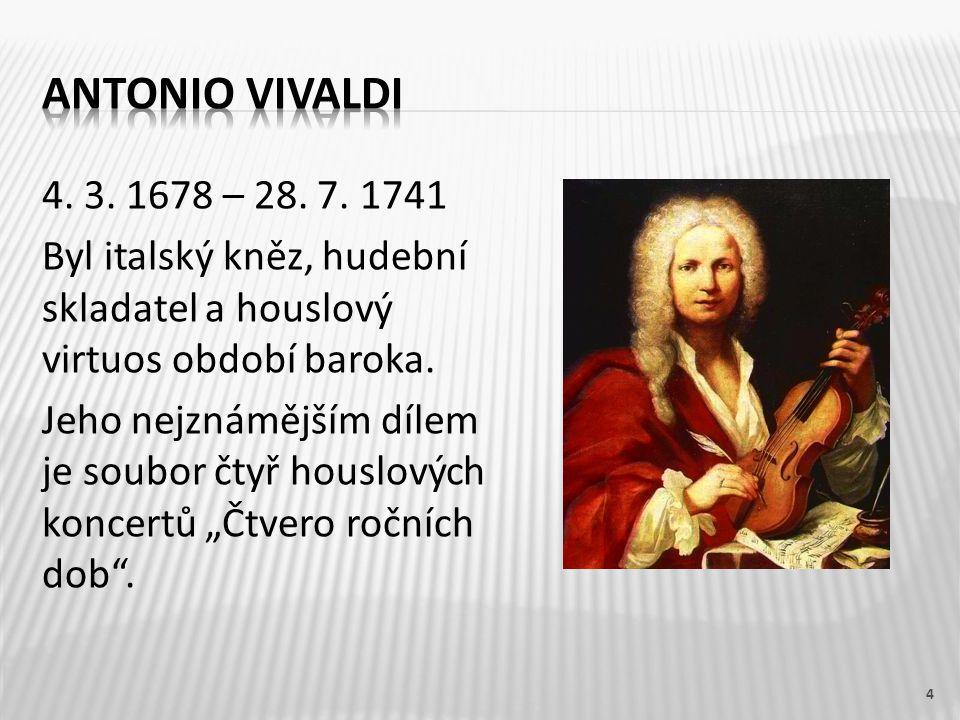 4. 3. 1678 – 28. 7. 1741 Byl italský kněz, hudební skladatel a houslový virtuos období baroka. Jeho nejznámějším dílem je soubor čtyř houslových konce