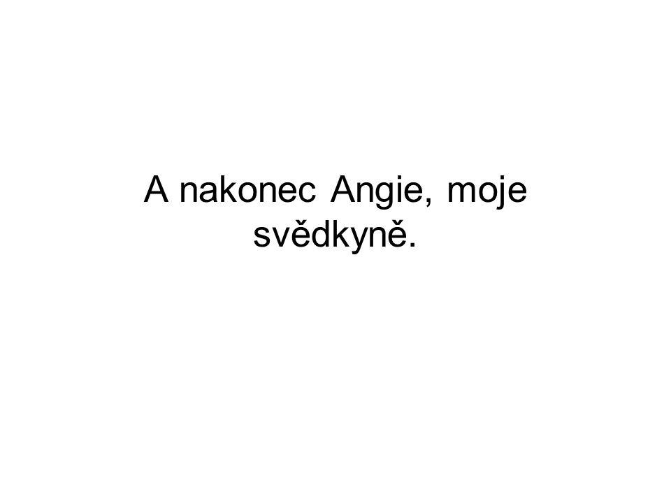 A nakonec Angie, moje svědkyně.