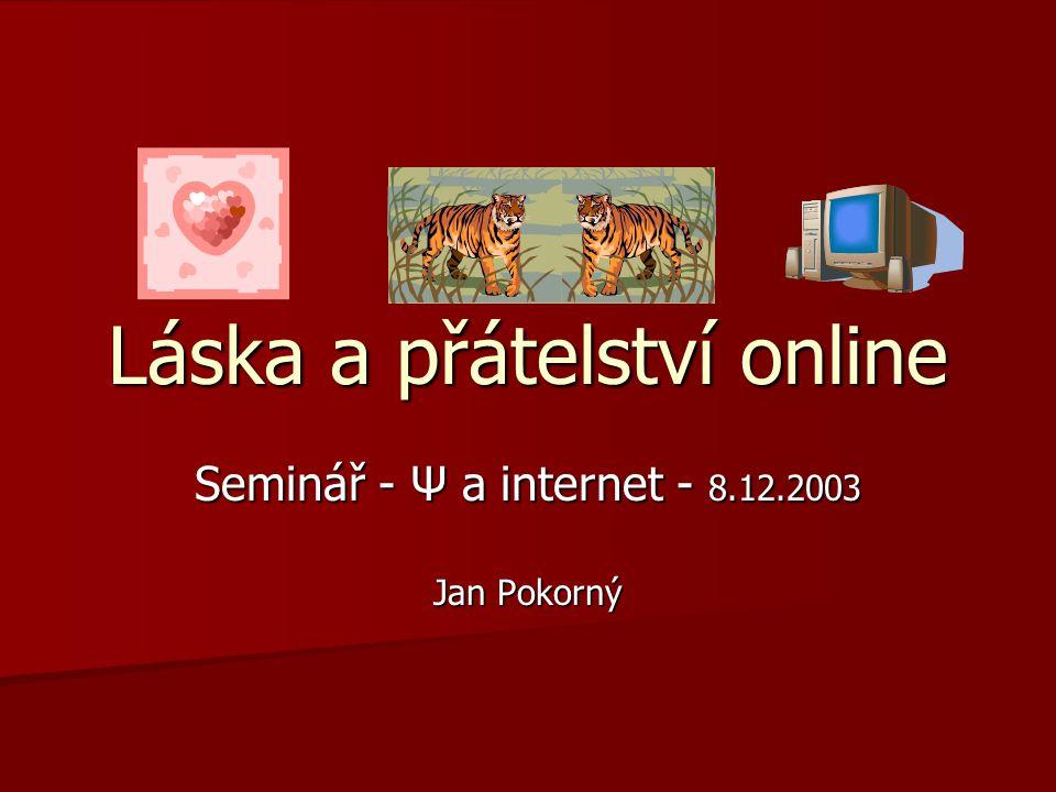 Láska a přátelství online Seminář - Ψ a internet - 8.12.2003 Jan Pokorný