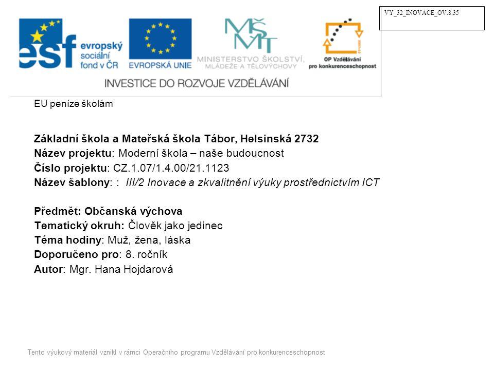 EU peníze školám Základní škola a Mateřská škola Tábor, Helsinská 2732 Název projektu: Moderní škola – naše budoucnost Číslo projektu: CZ.1.07/1.4.00/21.1123 Název šablony: : III/2 Inovace a zkvalitnění výuky prostřednictvím ICT Předmět: Občanská výchova Tematický okruh: Člověk jako jedinec Téma hodiny: Muž, žena, láska Doporučeno pro: 8.