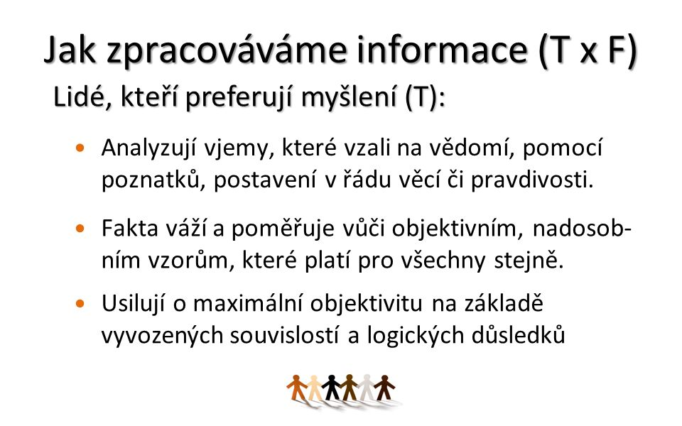 Jak zpracováváme informace (T x F) Analyzují vjemy, které vzali na vědomí, pomocí poznatků, postavení v řádu věcí či pravdivosti.