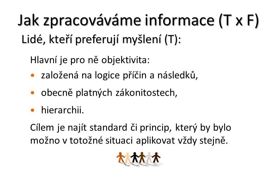 Jak zpracováváme informace (T x F) Lidé, kteří preferují myšlení (T): Hlavní je pro ně objektivita: založená na logice příčin a následků, obecně platných zákonitostech, hierarchii.
