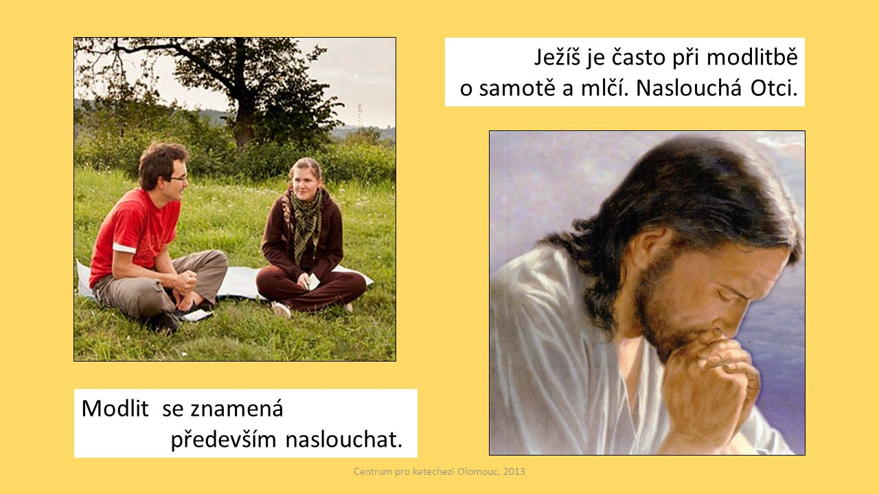 Ježíš je často při modlitbě o samotě a mlčí. Naslouchá Otci. Modlit se znamená především naslouchat. Centrum pro katechezi Olomouc, 2013