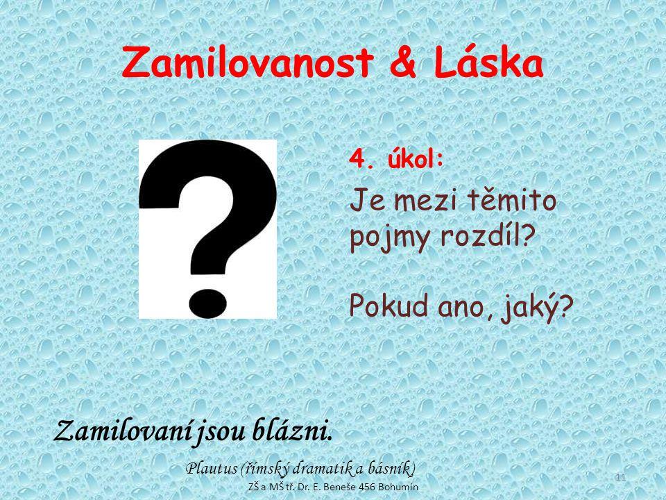 Zamilovanost & Láska 4. úkol: Je mezi těmito pojmy rozdíl? Pokud ano, jaký? Zamilovaní jsou blázni. Plautus (římský dramatik a básník) 11 ZŠ a MŠ tř.