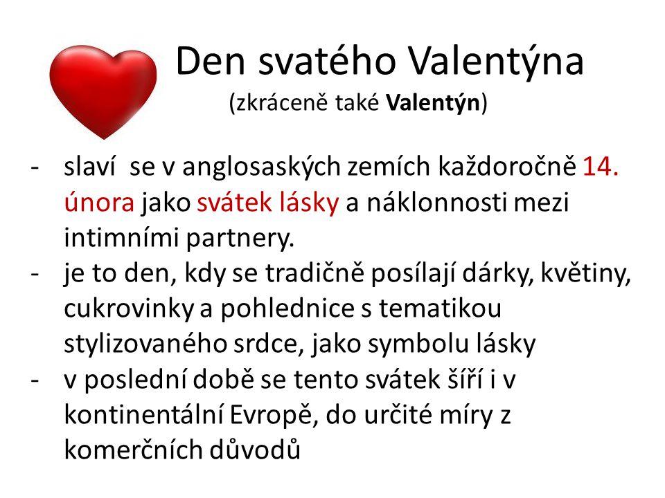 V českých zemích je považovanán za svátek zamilovaných -legenda také říká, že tento den začal být známý jako Den svatého Valentýna až díky knězi Valentýnovi -Claudius II., vládce Říma, zakazoval svým vojákům, aby se ženili nebo jen zasnubovali.