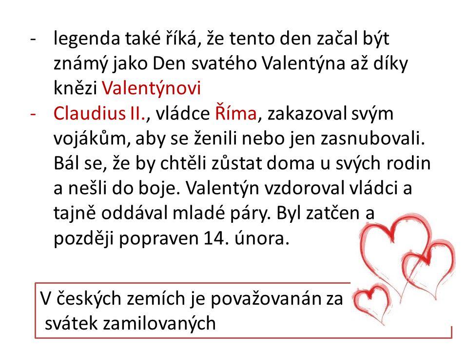 V českých zemích je považovanán za svátek zamilovaných -legenda také říká, že tento den začal být známý jako Den svatého Valentýna až díky knězi Valen