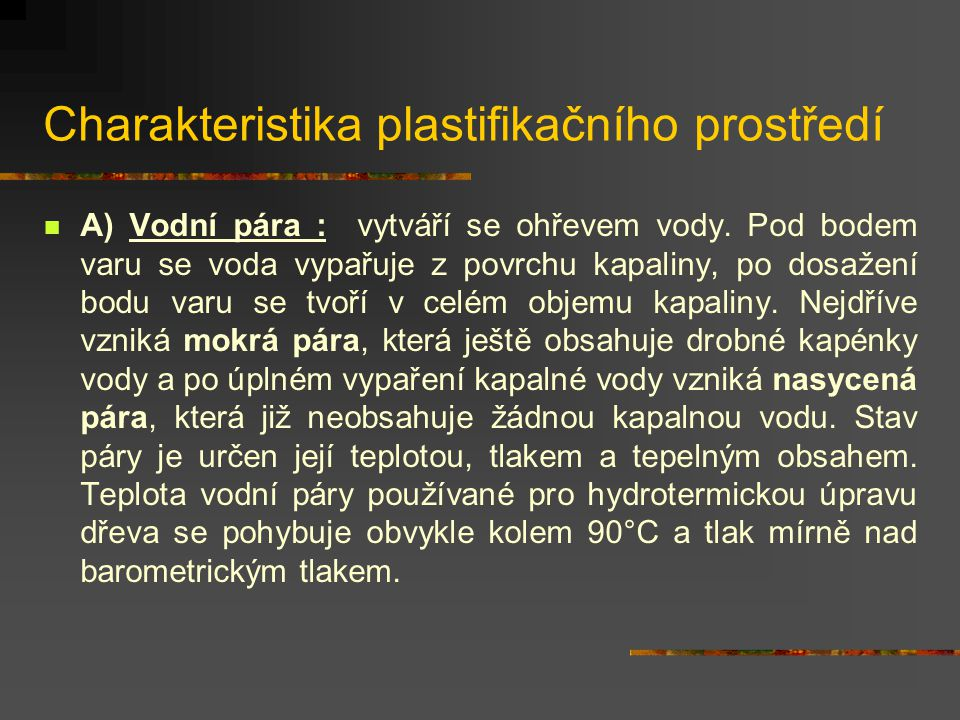 Plastifikace dřeva Cílem plastifikace je dosažení dočasných nebo trvalých změn fyzikálně mechanických vlastností potřebných pro další zpracování. Jsou