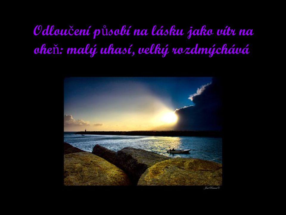 Odlou č ení p ů sobí na lásku jako vítr na ohe ň : malý uhasí, velký rozdmýchává.