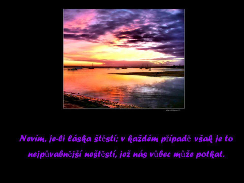 Nevím, je-li láska št ě stí; v každém p ř ípad ě však je to nejp ů vabn ě jší nešt ě stí, jež nás v ů bec m ů že potkat.