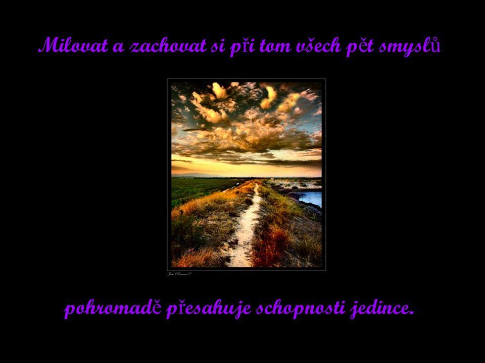 Milovat a zachovat si p ř i tom všech p ě t smysl ů pohromad ě p ř esahuje schopnosti jedince.