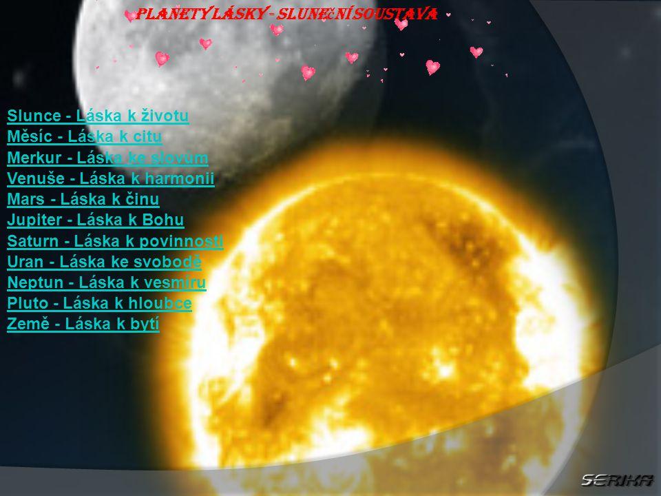 Planety lásky - Slune č ní soustava Slunce - Láska k životu Měsíc - Láska k citu Merkur - Láska ke slovům Venuše - Láska k harmonii Mars - Láska k činu Jupiter - Láska k Bohu Saturn - Láska k povinnosti Uran - Láska ke svobodě Neptun - Láska k vesmíru Pluto - Láska k hloubce Země - Láska k bytí