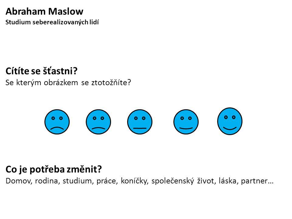 Abraham Maslow Studium seberealizovaných lidí Cítíte se šťastni? Se kterým obrázkem se ztotožňíte? Co je potřeba změnit? Domov, rodina, studium, práce