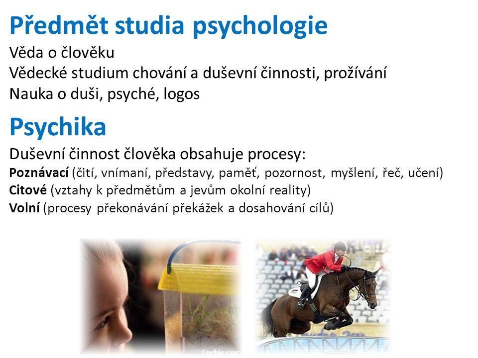 Předmět studia psychologie Věda o člověku Vědecké studium chování a duševní činnosti, prožívání Nauka o duši, psyché, logos Psychika Duševní činnost č