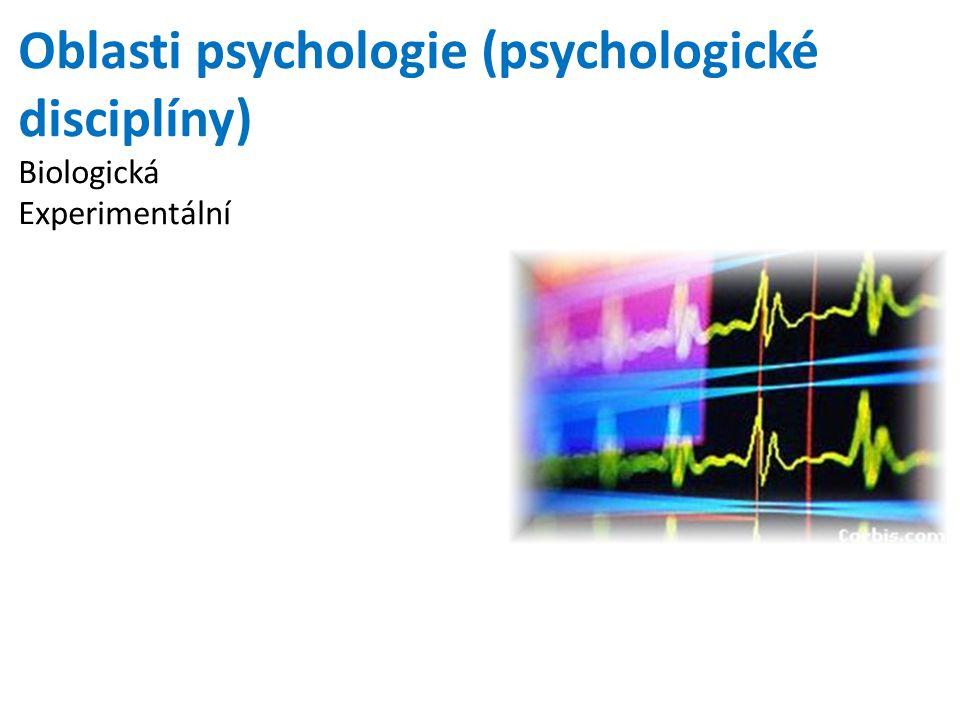 Oblasti psychologie (psychologické disciplíny) Biologická Experimentální