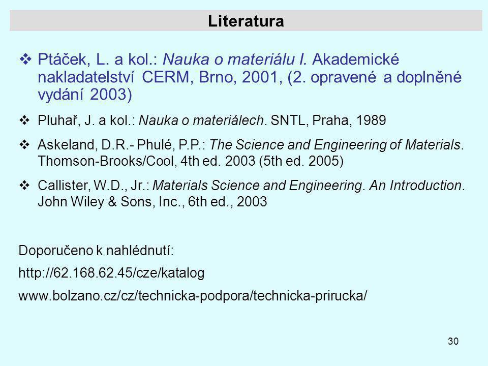 30 Literatura  Ptáček, L. a kol.: Nauka o materiálu I. Akademické nakladatelství CERM, Brno, 2001, (2. opravené a doplněné vydání 2003)  Pluhař, J.