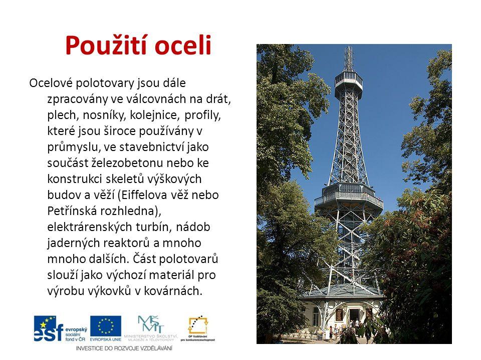 Použití oceli Ocelové polotovary jsou dále zpracovány ve válcovnách na drát, plech, nosníky, kolejnice, profily, které jsou široce používány v průmyslu, ve stavebnictví jako součást železobetonu nebo ke konstrukci skeletů výškových budov a věží (Eiffelova věž nebo Petřínská rozhledna), elektrárenských turbín, nádob jaderných reaktorů a mnoho mnoho dalších.