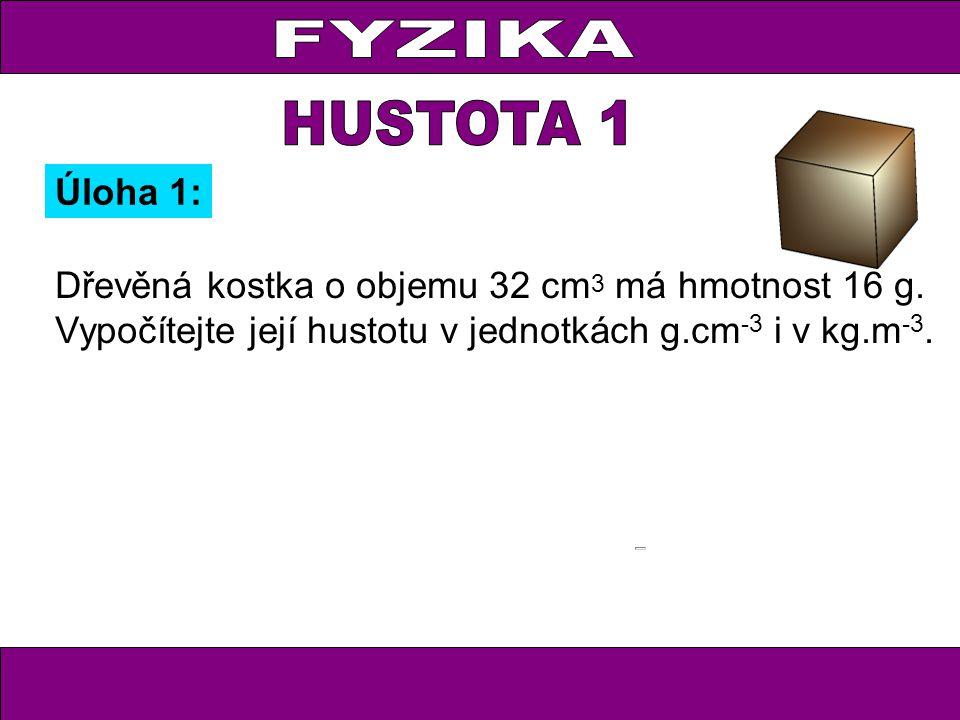Dřevěná kostka o objemu 32 cm 3 má hmotnost 16 g. Vypočítejte její hustotu v jednotkách g.cm -3 i v kg.m -3. Úloha 1: