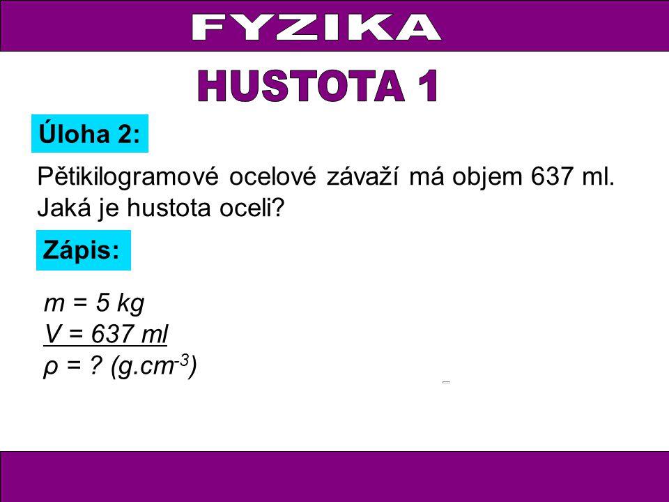 Pětikilogramové ocelové závaží má objem 637 ml. Jaká je hustota oceli? Úloha 2: Zápis: m = 5 kg V = 637 ml ρ = ? (g.cm -3 )