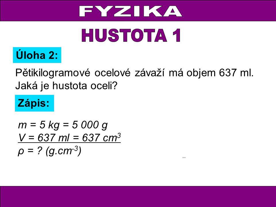 Pětikilogramové ocelové závaží má objem 637 ml. Jaká je hustota oceli? Úloha 2: Zápis: m = 5 kg = 5 000 g V = 637 ml = 637 cm 3 ρ = ? (g.cm -3 )