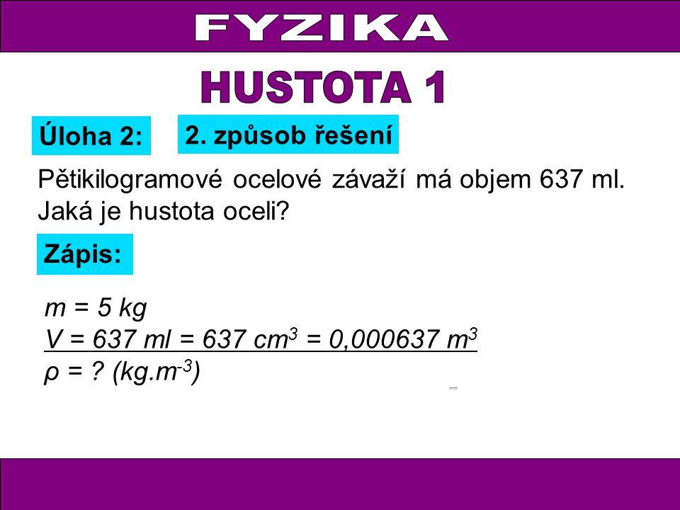 Pětikilogramové ocelové závaží má objem 637 ml. Jaká je hustota oceli? Úloha 2: Zápis: m = 5 kg V = 637 ml = 637 cm 3 = 0,000637 m 3 ρ = ? (kg.m -3 )