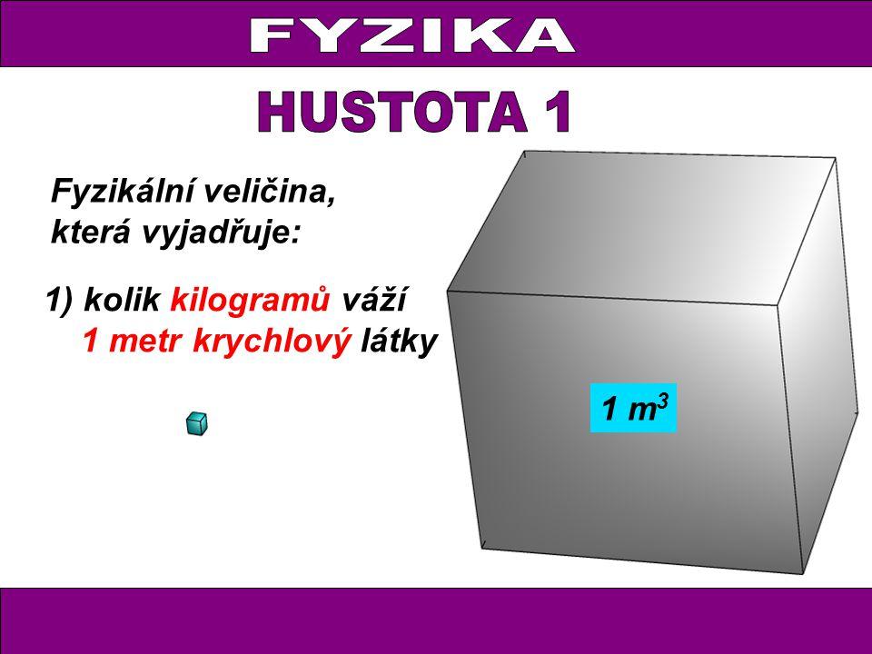 2) kolik gramů váží 1 centimetr krychlový látky 1) kolik kilogramů váží 1 metr krychlový látky Fyzikální veličina, která vyjadřuje: 1 m 3 1 cm 3