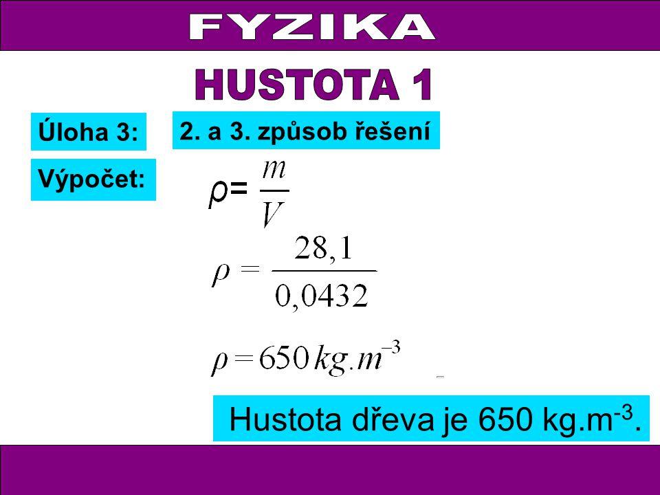 Hustota dřeva je 650 kg.m -3. Úloha 3: Výpočet: 2. a 3. způsob řešení