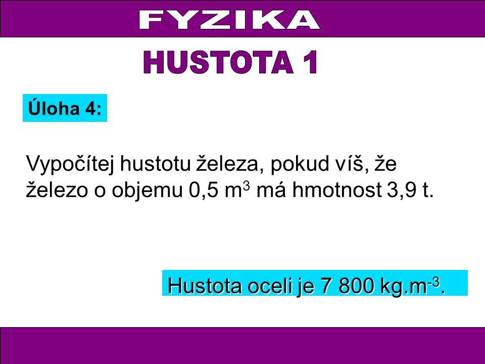 Úloha 4: Vypočítej hustotu železa, pokud víš, že železo o objemu 0,5 m 3 má hmotnost 3,9 t. Hustota oceli je 7 800 kg.m -3.