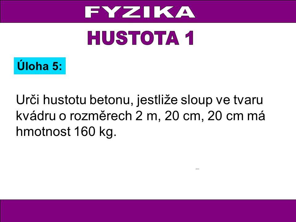 Úloha 5: Urči hustotu betonu, jestliže sloup ve tvaru kvádru o rozměrech 2 m, 20 cm, 20 cm má hmotnost 160 kg.