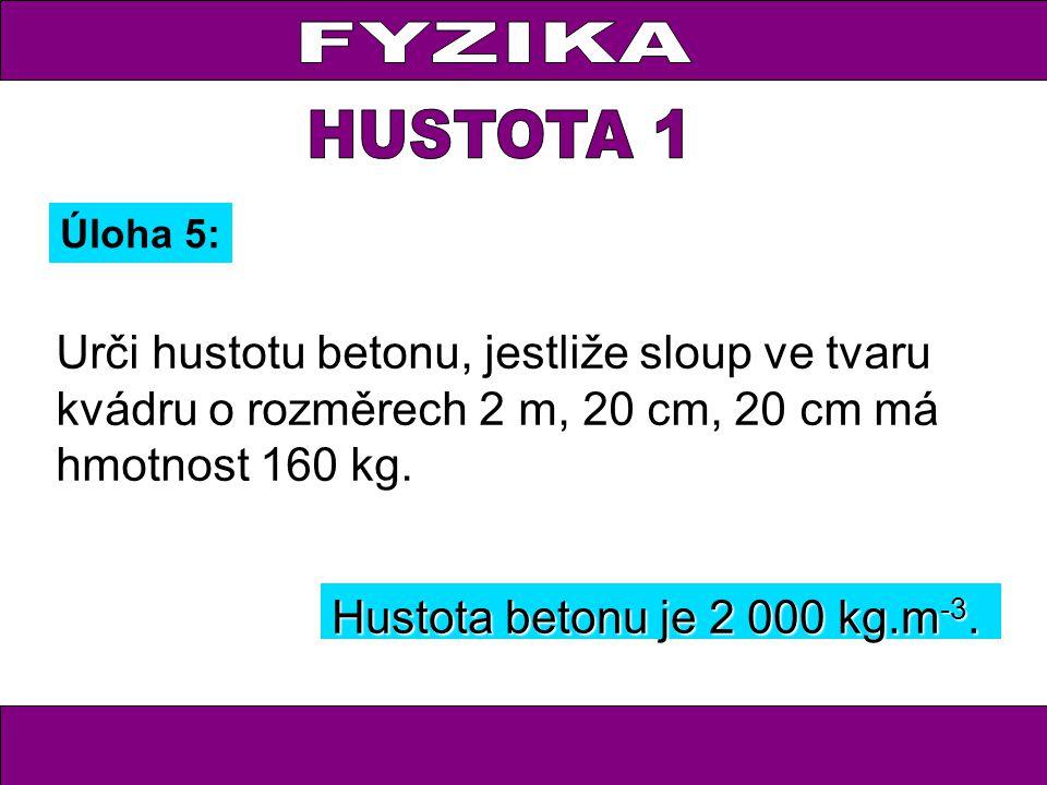 Úloha 5: Urči hustotu betonu, jestliže sloup ve tvaru kvádru o rozměrech 2 m, 20 cm, 20 cm má hmotnost 160 kg. Hustota betonu je 2 000 kg.m -3.