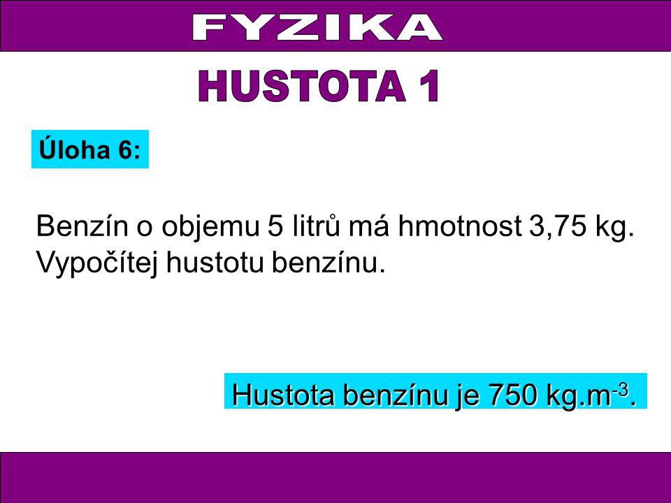 Úloha 6: Benzín o objemu 5 litrů má hmotnost 3,75 kg. Vypočítej hustotu benzínu. Hustota benzínu je 750 kg.m -3.