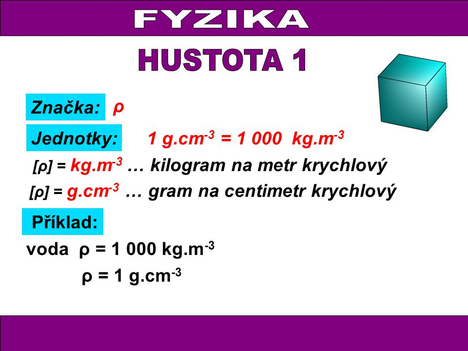 Značka: Jednotky: ρ [ρ] = g.cm -3 … gram na centimetr krychlový Příklad: [ρ] = kg.m -3 … kilogram na metr krychlový … 1 cm 3 vody váží 1 g ρ = 1 g.cm -3 voda ρ = 1 000 kg.m -3 … 1 m 3 vody váží 1 000 kg 1 g.cm -3 = 1 000 kg.m -3
